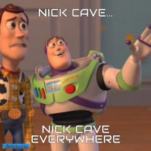 Nick cave... nick cave everywhere
