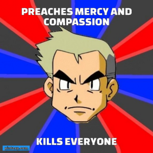 Preaches mercy and compassion Kills everyone