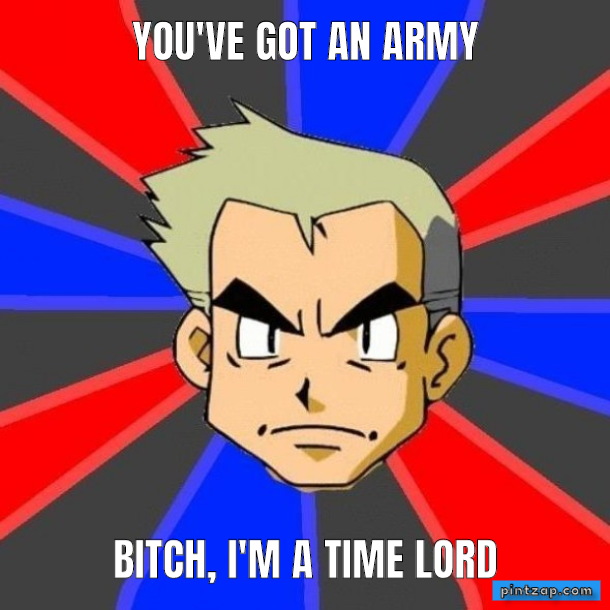 you've got an army Bitch, I'm a Time Lord